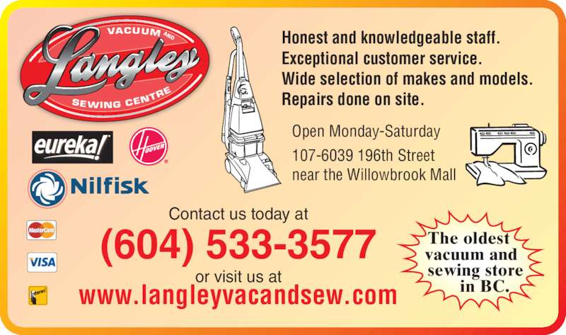 Langley Vacuum & Sewing Centre (6045333577) - Display Ad - VACUUM SEWING CEN TR AND Contact us today at(604) 533-3577 or visit us at www.langleyvacandsew.com Honest and knowledgeable staff. Exceptional customer service. Wide selection of makes and models. Repairs done on site. Open Monday-Saturday 107-6039 196th Street near the Willowbrook Mall The oldest  vacuum and    sewing store        in BC.