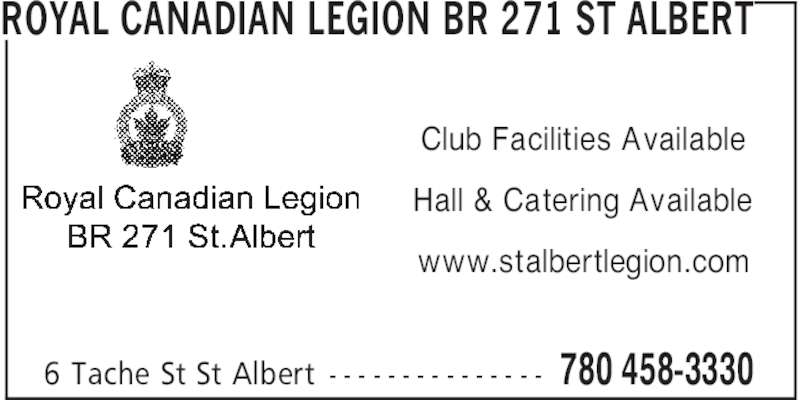 Royal Canadian Legion (780-458-3330) - Display Ad - 780 458-33306 Tache St St Albert - - - - - - - - - - - - - - - Club Facilities Available Hall & Catering Available www.stalbertlegion.com ROYAL CANADIAN LEGION BR 271 ST ALBERT