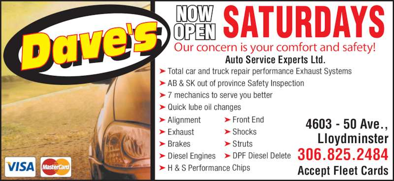 Dave's Auto Service Experts Ltd (306-825-2484) - Display Ad - AB & SK out of province Safety Inspection 7 mechanics to serve you better Quick lube oil changes Front End Shocks Struts DPF Diesel Delete Alignment Exhaust Brakes Diesel Engines H & S Performance Chips Our concern is your comfort and safety! Auto Service Experts Ltd. 4603 - 50 Ave., Lloydminster 306.825.2484 Accept Fleet Cards Total car and truck repair performance Exhaust Systems