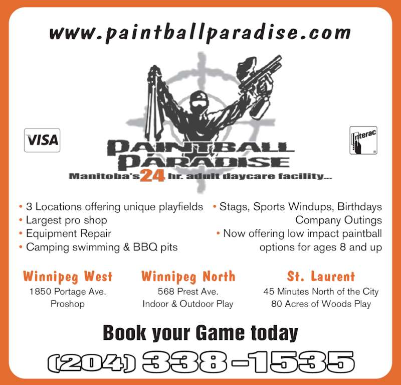 PBL Approved Proshop (204-338-1535) - Display Ad - www.paintballparadise.com Winnipeg West 1850 Portage Ave. Proshop Winnipeg North 568 Prest Ave. Indoor & Outdoor Play St. Laurent 45 Minutes North of the City 80 Acres of Woods Play Book your Game today (204)338-1535 24 • 3 Locations offering unique playfields • Largest pro shop • Equipment Repair • Camping swimming & BBQ pits  • Stags, Sports Windups, Birthdays Company Outings  • Now offering low impact paintball options for ages 8 and up