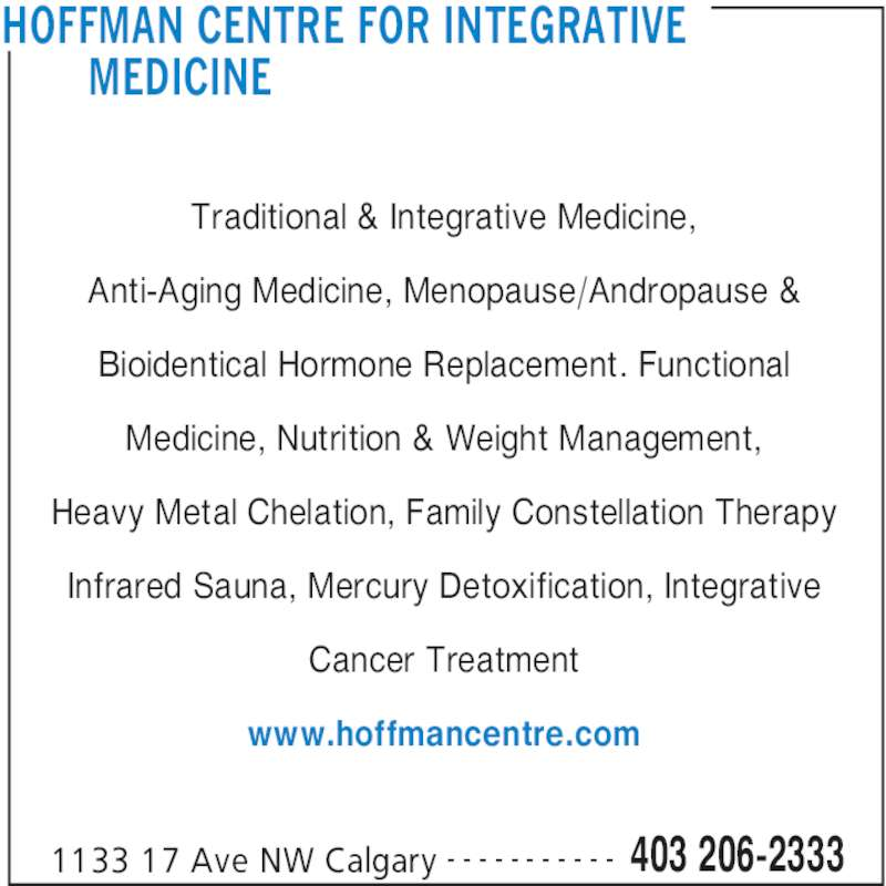 Hoffman Centre for Integrative Medicine (403-206-2333) - Display Ad - HOFFMAN CENTRE FOR INTEGRATIVE   MEDICINE  1133 17 Ave NW Calgary 403 206-2333- - - - - - - - - - - Traditional & Integrative Medicine, Anti-Aging Medicine, Menopause/Andropause & Bioidentical Hormone Replacement. Functional Medicine, Nutrition & Weight Management, Heavy Metal Chelation, Family Constellation Therapy Infrared Sauna, Mercury Detoxification, Integrative Cancer Treatment www.hoffmancentre.com