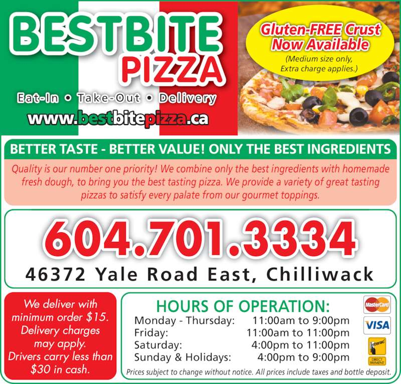 Best Bite Pizza Ltd (6047013334) - Display Ad - 604.701.3334 46372 Yale Road East,  Chil l iwack Prices subject to change without notice. All prices include taxes and bottle deposit. We deliver with minimum order $15. Delivery charges may apply. Drivers carry less than $30 in cash. HOURS OF OPERATION: Monday - Thursday: 11:00am to 9:00pm Friday: 11:00am to 11:00pm Saturday: 4:00pm to 11:00pm Sunday & Holidays: 4:00pm to 9:00pm Quality is our number one priority! We combine only the best ingredients with homemade  fresh dough, to bring you the best tasting pizza. We provide a variety of great tasting  pizzas to satisfy every palate from our gourmet toppings. BESTBITE PIZZA E a t - I n  •  Ta k e - O u t  •  D e l i v e r y www.bestbitepizza.ca (Medium size only, Extra charge applies.) Gluten-FREE Crust Now Available BETTER TASTE - BETTER VALUE! ONLY THE BEST INGREDIENTS