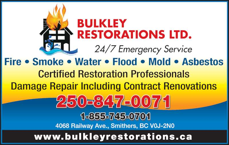 Bulkley Restorations Ltd (250-847-0071) - Display Ad - Fire • Smoke • Water • Flood • Mold • Asbestos Certified Restoration Professionals Damage Repair Including Contract Renovations www.bulkleyrestorations.ca 4068 Railway Ave., Smithers, BC V0J-2N0 1-855-745-0701 250-847-0071 BULKLEY RESTORATIONS LTD. 24/7 Emergency Service