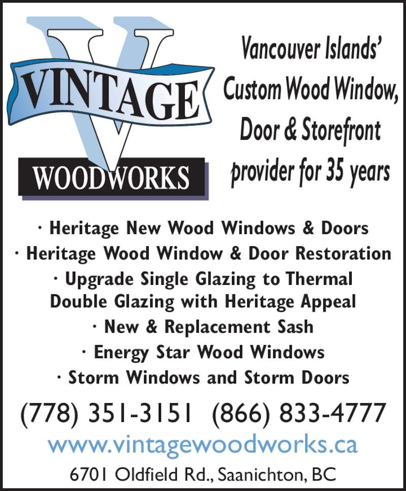 Vintage Woodworks Inc (778-351-3151) - Display Ad - Vancouver Islands' Custom Wood Window, Door & Storefront provider for 35 years · Heritage New Wood Windows & Doors · Heritage Wood Window & Door Restoration · Upgrade Single Glazing to Thermal Double Glazing with Heritage Appeal · New & Replacement Sash · Energy Star Wood Windows · Storm Windows and Storm Doors (778) 351-3151  (866) 833-4777 www.vintagewoodworks.ca 6701 Oldfield Rd., Saanichton, BC
