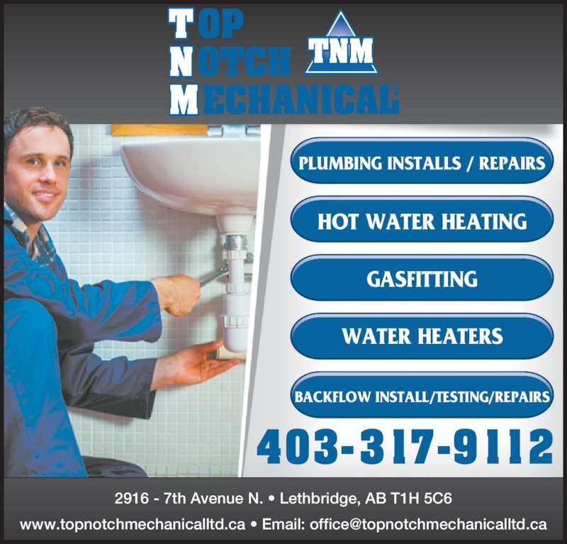 Top Notch Mechanical Ltd (403-317-9112) - Display Ad - 403-3 17-9 1 12 BACKFLOW INSTALL/TESTING/REPAIRS HOT WATER HEATING GASFITTING WATER HEATERS 2916 - 7th Avenue N. • Lethbridge, AB T1H 5C6 PLUMBING INSTALLS / REPAIRS