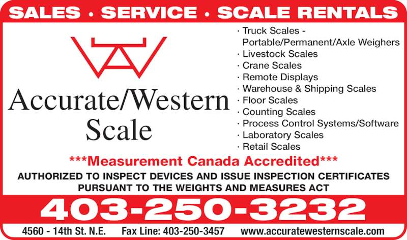 Accurate/Western Scale Co Ltd (403-250-3232) - Display Ad - SALES · SERVICE · SCALE RENTALS ***Measurement Canada Accredited*** 403-250-3232 4560 - 14th St. N.E.      Fax Line: 403-250-3457      www.accuratewesternscale.com · Truck Scales - Portable/Permanent/Axle Weighers · Livestock Scales · Crane Scales · Remote Displays · Warehouse & Shipping Scales · Counting Scales · Process Control Systems/Software · Laboratory Scales · Retail Scales AUTHORIZED TO INSPECT DEVICES AND ISSUE INSPECTION CERTIFICATES PURSUANT TO THE WEIGHTS AND MEASURES ACT · Floor Scales
