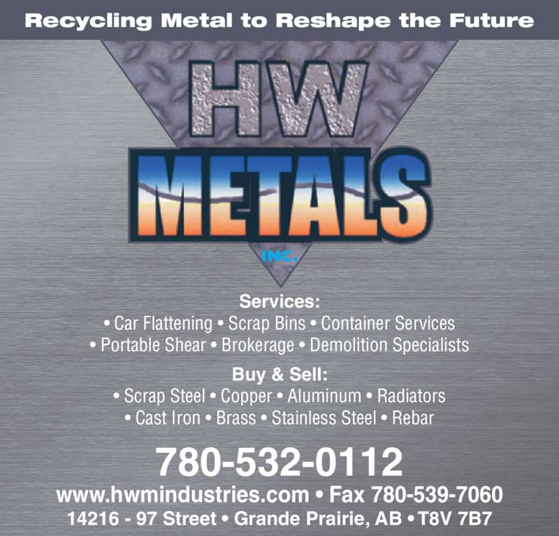 H W Metals Ltd (780-532-0112) - Display Ad - Recycling Metal to Reshape the Future Buy & Sell: • Scrap Steel • Copper • Aluminum • Radiators • Cast Iron • Brass • Stainless Steel • Rebar Services: • Car Flattening • Scrap Bins • Container Services • Portable Shear • Brokerage • Demolition Specialists 780-532-0112 www.hwmindustries.com • Fax 780-539-7060 14216 - 97 Street • Grande Prairie, AB • T8V 7B7