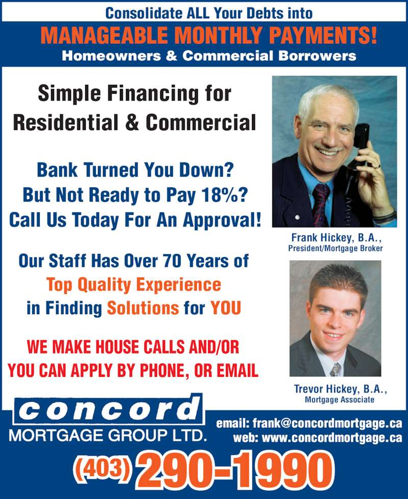 Concord Mortgage Group (403-290-1990) - Display Ad - Simple Financing for Residential & Commercial WE MAKE HOUSE CALLS AND/OR YOU CAN APPLY BY PHONE, OR EMAIL Homeowners & Commercial Borrowers Bank Turned You Down? But Not Ready to Pay 18%? Call Us Today For An Approval! Consolidate ALL Your Debts into MANAGEABLE MONTHLY PAYMENTS! Our Staff Has Over 70 Years of Top Quality Experience in Finding Solutions for YOU (403) 290-1990 web: www.concordmortgage.caMORTGAGE GROUP LTD. Trevor Hickey, B.A., Mortgage Associate  Frank Hickey, B.A., President/Mortgage Broker