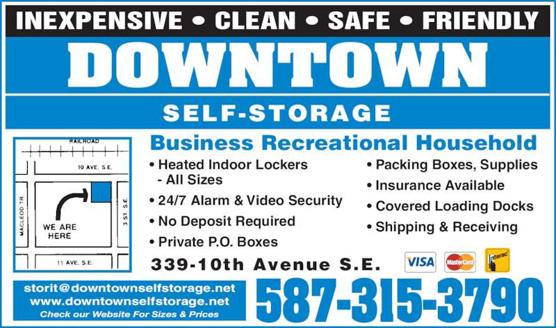 Downtown Self-Storage (403-262-1770) - Display Ad - DOWNTOWN SELF-STORAGE • 24/7 Alarm & Video Security • No Deposit Required • Private P.O. Boxes • Packing Boxes, Supplies • Insurance Available • Covered Loading Docks • Shipping & Receiving Business Recreational Household 339-10th Avenue S.E. www.downtownselfstorage.net Check our Website For Sizes & Prices INEXPENSIVE • CLEAN • SAFE • FRIENDLY 587-315-3790   - All Sizes • Heated Indoor Lockers