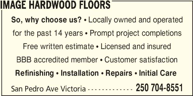 Image Hardwood Floors (250-704-8551) - Display Ad - San Pedro Ave Victoria - - - - - - - - - - - - - IMAGE HARDWOOD FLOORS 250 704-8551 So, why choose us? π Locally owned and operated for the past 14 years π Prompt project completions Free written estimate π Licensed and insured BBB accredited member π Customer satisfaction Refinishing π Installation π Repairs π Initial Care