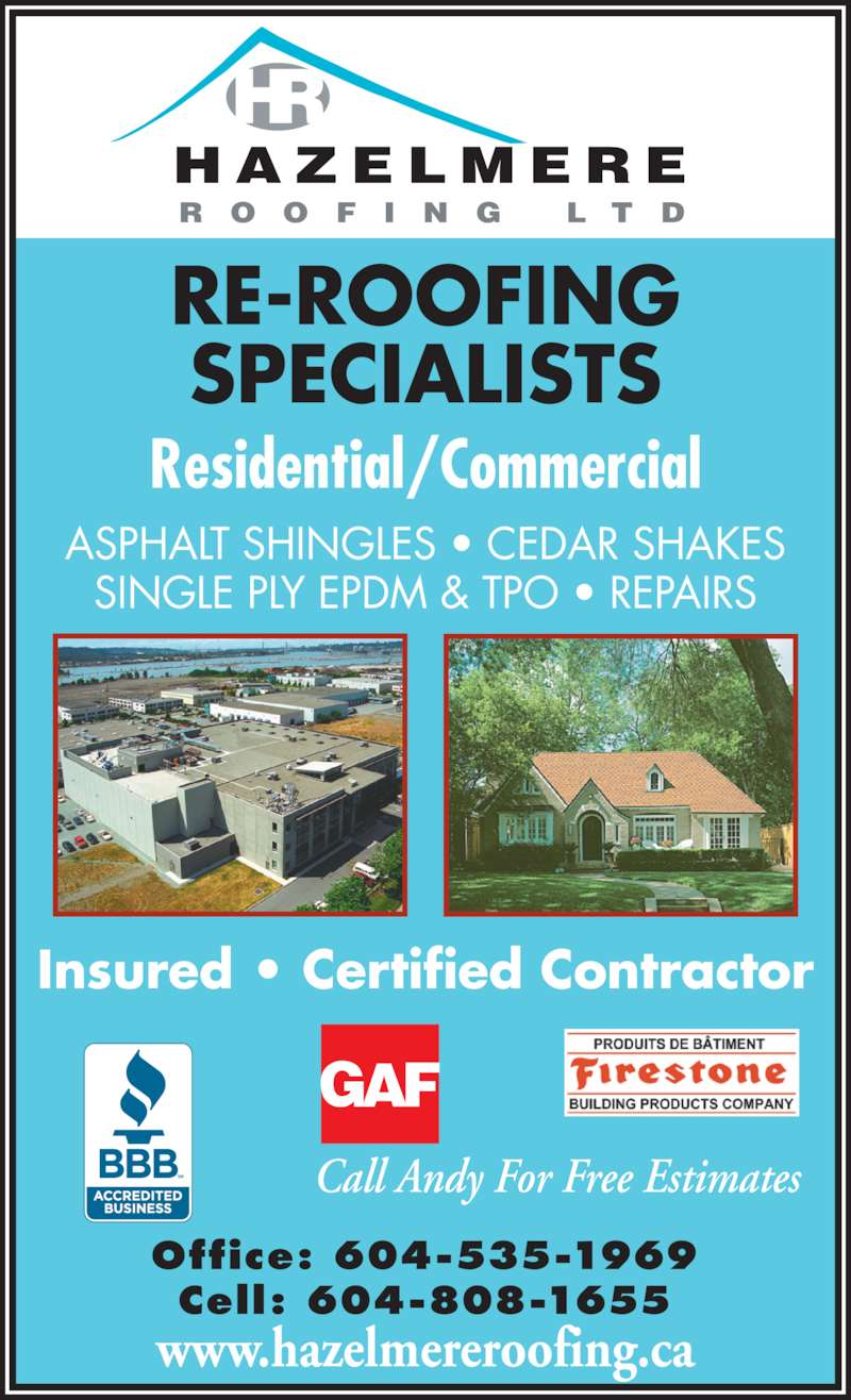 Hazelmere Roofing Ltd (604-808-1655) - Display Ad - Office: 604-535-1969 Cell: 604-808-1655 RE-ROOFING SPECIALISTS Residential/Commercial ASPHALT SHINGLES • CEDAR SHAKES SINGLE PLY EPDM & TPO • REPAIRS Call Andy For Free Estimates Insured • Certified Contractor H A Z E L M E R E R O O F I N G  L T D www.hazelmereroofing.ca