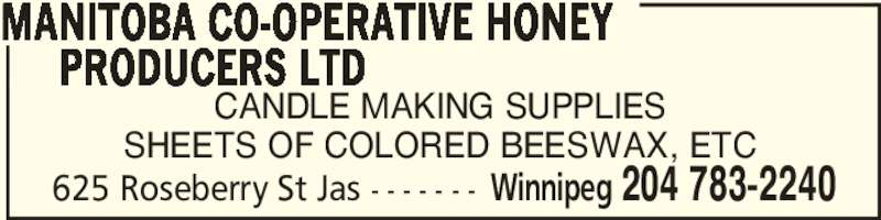 Manitoba Co-Operative Honey Producers Ltd (204-783-2240) - Display Ad - 625 Roseberry St Jas - - - - - - - Winnipeg 204 783-2240 CANDLE MAKING SUPPLIES SHEETS OF COLORED BEESWAX, ETC MANITOBA CO-OPERATIVE HONEY      PRODUCERS LTD