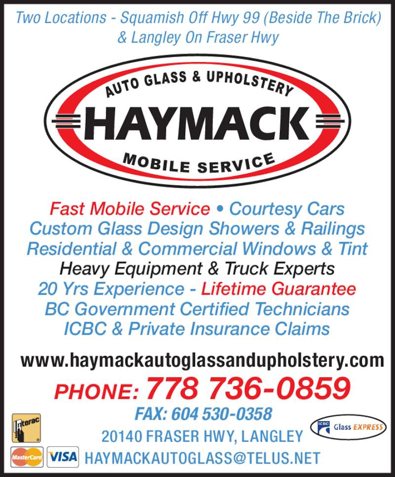 Haymack Auto Glass & Upholstery (604-530-0309) - Display Ad - Two Locations - Squamish Off Hwy 99 (Beside The Brick) & Langley On Fraser Hwy Fast Mobile Service • Courtesy Cars Custom Glass Design Showers & Railings Residential & Commercial Windows & Tint Heavy Equipment & Truck Experts 20 Yrs Experience - Lifetime Guarantee BC Government Certified Technicians ICBC & Private Insurance Claims www.haymackautoglassandupholstery.com PHONE: 778 736-0859 FAX: 604 530-0358 20140 FRASER HWY, LANGLEY