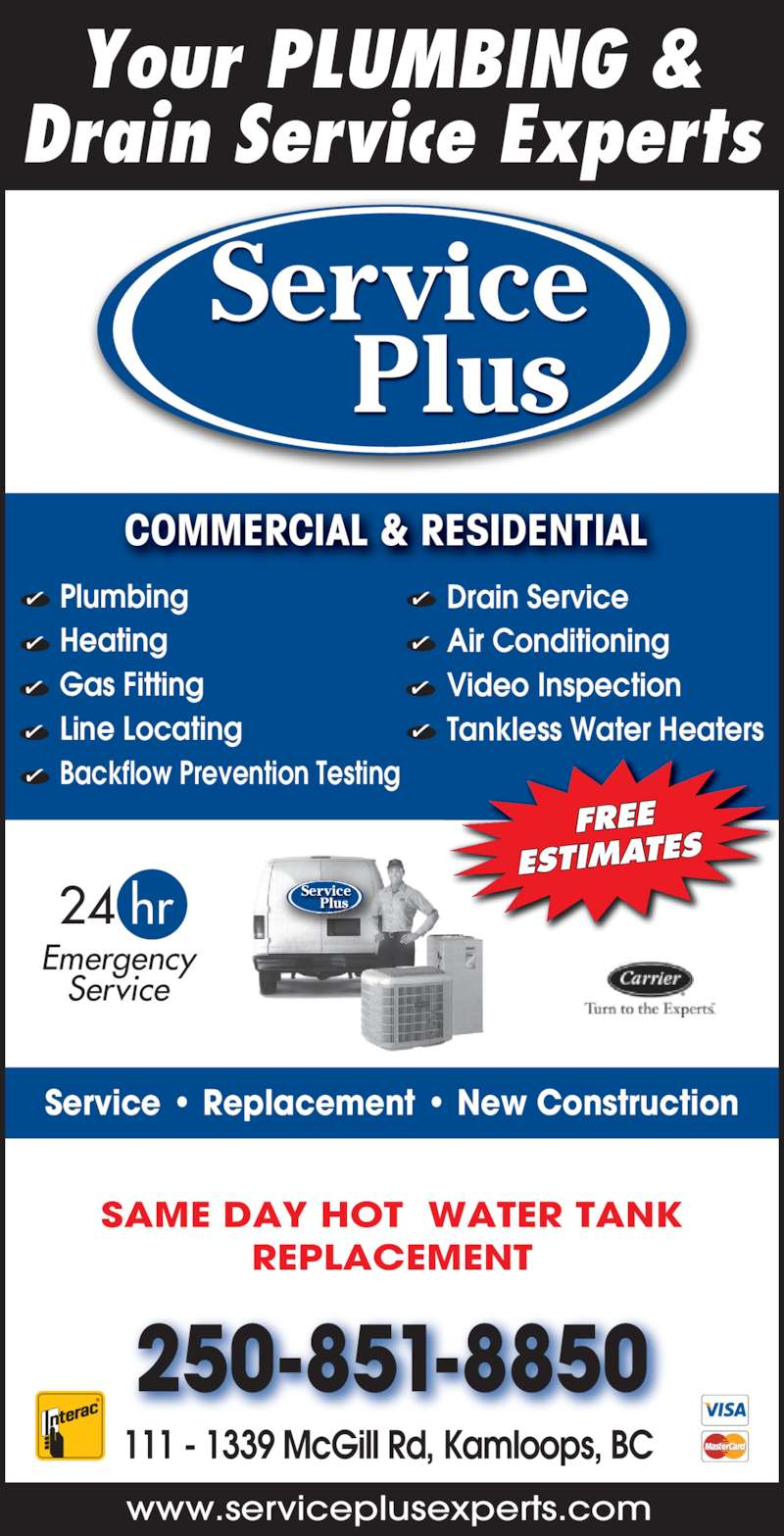 Service Plus (250-851-8850) - Display Ad - COMMERCIAL & RESIDENTIAL  Service Plus Service Plus www.serviceplusexperts.com  Emergency Service 24 hr Service • Replacement • New Construction 250-851-8850 111 - 1339 McGill Rd, Kamloops, BC  FREE ESTIMATES Your PLUMBING & Drain Service Experts Plumbing Heating Gas Fitting Line Locating Backflow Prevention Testing Drain Service Air Conditioning Video Inspection Tankless Water Heaters SAME DAY HOT  WATER TANK REPLACEMENT