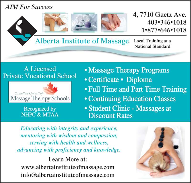Alberta Institute Of Massage (403-346-1018) - Display Ad - 4, 7710 Gaetz Ave. 403•346•1018 1•877•646•1018 Alberta Institute of Massage • Massage Therapy Programs • Certificate •  Diploma • Full Time and Part Time Training • Continuing Education Classes • Student Clinic - Massages at   Discount Rates A Licensed Private Vocational School Recognized by NHPC & MTAA Local Training at a National Standard AIM For Success Learn More at: www.albertainstituteofmassage.com Educating with integrity and experience,  mentoring with wisdom and compassion,  serving with health and wellness,  advancing with proficiency and knowledge.
