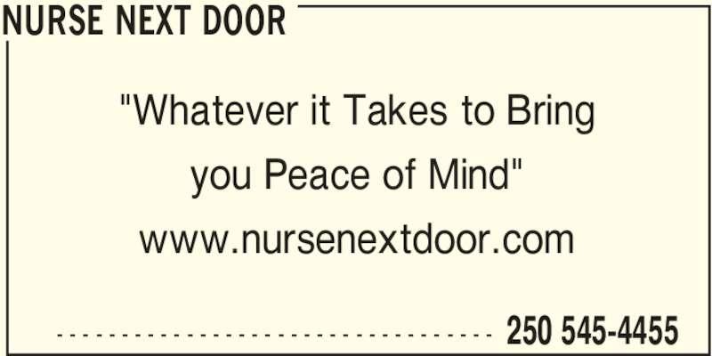 "Nurse Next Door (250-545-4455) - Display Ad - NURSE NEXT DOOR  250 545-4455- - - - - - - - - - - - - - - - - - - - - - - - - - - - - - - - - - ""Whatever it Takes to Bring you Peace of Mind"" www.nursenextdoor.com"