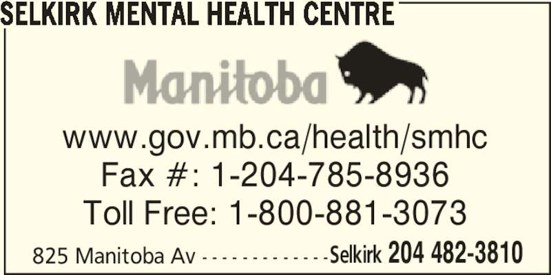 Selkirk Mental Health Centre (204-482-3810) - Display Ad - SELKIRK MENTAL HEALTH CENTRE 825 Manitoba Av - - - - - - - - - - - - -Selkirk 204 482-3810 www.gov.mb.ca/health/smhc Fax #: 1-204-785-8936 Toll Free: 1-800-881-3073
