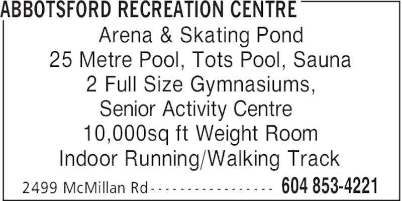 Abbotsford Recreation Centre (604-853-4221) - Display Ad - Arena & Skating Pond 25 Metre Pool, Tots Pool, Sauna 2 Full Size Gymnasiums, Senior Activity Centre 10,000sq ft Weight Room Indoor Running/Walking Track 2499 McMillan Rd - - - - - - - - - - - - - - - - - ABBOTSFORD RECREATION CENTRE 604 853-4221