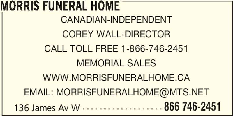 Morris Funeral Home (204-746-2451) - Display Ad - MORRIS FUNERAL HOME 136 James Av W - - - - - - - - - - - - - - - - - - - 866 746-2451 CANADIAN-INDEPENDENT COREY WALL-DIRECTOR CALL TOLL FREE 1-866-746-2451 MEMORIAL SALES WWW.MORRISFUNERALHOME.CA