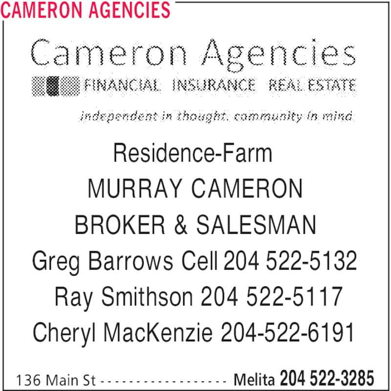 Cameron Agencies (204-522-3285) - Display Ad - CAMERON AGENCIES Melita 204 522-3285136 Main St - - - - - - - - - - - - - - - - - - Residence-Farm MURRAY CAMERON BROKER & SALESMAN Greg Barrows Cell 204 522-5132 Ray Smithson 204 522-5117 Cheryl MacKenzie 204-522-6191