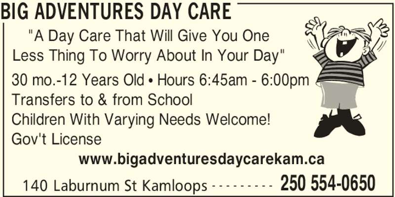 """Big Adventures Day Care (250-554-0650) - Display Ad - BIG ADVENTURES DAY CARE 140 Laburnum St Kamloops 250 554-0650- - - - - - - - - 30 mo.-12 Years Old π Hours 6:45am - 6:00pm Transfers to & from School Children With Varying Needs Welcome! Gov't License                www.bigadventuresdaycarekam.ca """"A Day Care That Will Give You One Less Thing To Worry About In Your Day"""""""