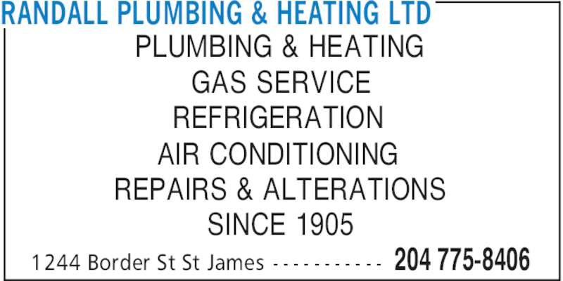 Randall Plumbing & Heating Ltd (204-775-8406) - Display Ad - RANDALL PLUMBING & HEATING LTD 204 775-84061244 Border St St James - - - - - - - - - - - PLUMBING & HEATING GAS SERVICE REFRIGERATION AIR CONDITIONING REPAIRS & ALTERATIONS SINCE 1905 RANDALL PLUMBING & HEATING LTD 204 775-84061244 Border St St James - - - - - - - - - - - PLUMBING & HEATING GAS SERVICE REFRIGERATION AIR CONDITIONING REPAIRS & ALTERATIONS SINCE 1905