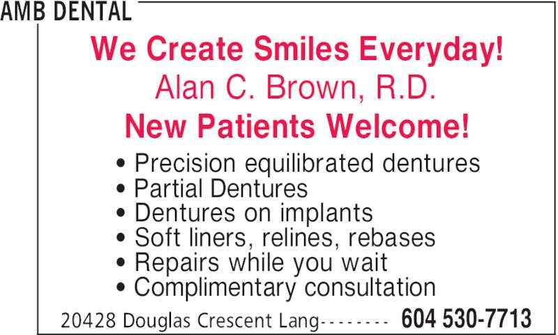 AMB Dental (604-530-7713) - Display Ad - We Create Smiles Everyday! Alan C. Brown, R.D. New Patients Welcome! AMB DENTAL 604 530-771320428 Douglas Crescent Lang- - - - - - - - ' Precision equilibrated dentures ' Partial Dentures ' Dentures on implants ' Soft liners, relines, rebases ' Repairs while you wait ' Complimentary consultation