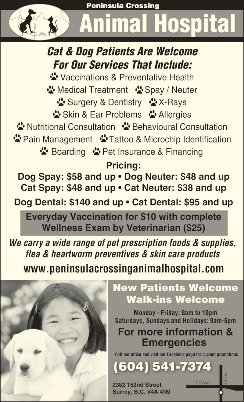Peninsula Crossing Animal Hospital (604-541-7374) - Display Ad - Peninsula Crossing Cat & Dog Patients Are Welcome For Our Services That Include: Vaccinations & Preventative Health Animal Hospital Medical Treatment       Spay / Neuter Surgery & Dentistry       X-Rays Skin & Ear Problems       Allergies Nutritional Consultation       Behavioural Consultation Pain Management       Tattoo & Microchip Identification Boarding       Pet Insurance & Financing (604) 541-7374 152 S t24 Ave We carry a wide range of pet prescription foods & supplies, flea & heartworm preventives & skin care products New Patients Welcome Walk-ins Welcome Monday - Friday: 8am to 10pm Saturdays, Sundays and Holidays: 9am-6pm www.peninsulacrossinganimalhospital.com For more information & Emergencies  2382 152nd Street Surrey, B.C. V4A 4N9 Pricing: Dog Spay: $58 and up • Dog Neuter: $48 and up Cat Spay: $48 and up • Cat Neuter: $38 and up Dog Dental: $140 and up • Cat Dental: $95 and up Everyday Vaccination for $10 with complete Wellness Exam by Veterinarian ($25) Call our office and visit our Facebook page for current promotions 152 S