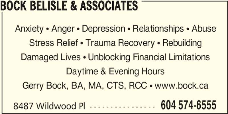 Bock Belisle & Associates (604-574-6555) - Display Ad - Anxiety π Anger π Depression π Relationships π Abuse Stress Relief π Trauma Recovery π Rebuilding Damaged Lives π Unblocking Financial Limitations Daytime & Evening Hours Gerry Bock, BA, MA, CTS, RCC π www.bock.ca 8487 Wildwood Pl - - - - - - - - - - - - - - - - 604 574-6555 BOCK BELISLE & ASSOCIATES