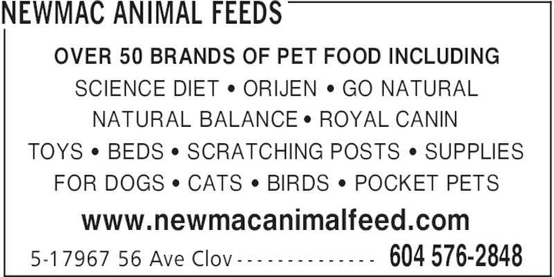 Newmac Animal Feeds (604-576-2848) - Display Ad - NEWMAC ANIMAL FEEDS 604 576-28485-17967 56 Ave Clov - - - - - - - - - - - - - - OVER 50 BRANDS OF PET FOOD INCLUDING SCIENCE DIET ' ORIJEN ' GO NATURAL NATURAL BALANCE ' ROYAL CANIN TOYS ' BEDS ' SCRATCHING POSTS ' SUPPLIES FOR DOGS ' CATS ' BIRDS ' POCKET PETS www.newmacanimalfeed.com NEWMAC ANIMAL FEEDS 604 576-28485-17967 56 Ave Clov - - - - - - - - - - - - - - OVER 50 BRANDS OF PET FOOD INCLUDING SCIENCE DIET ' ORIJEN ' GO NATURAL NATURAL BALANCE ' ROYAL CANIN TOYS ' BEDS ' SCRATCHING POSTS ' SUPPLIES FOR DOGS ' CATS ' BIRDS ' POCKET PETS www.newmacanimalfeed.com