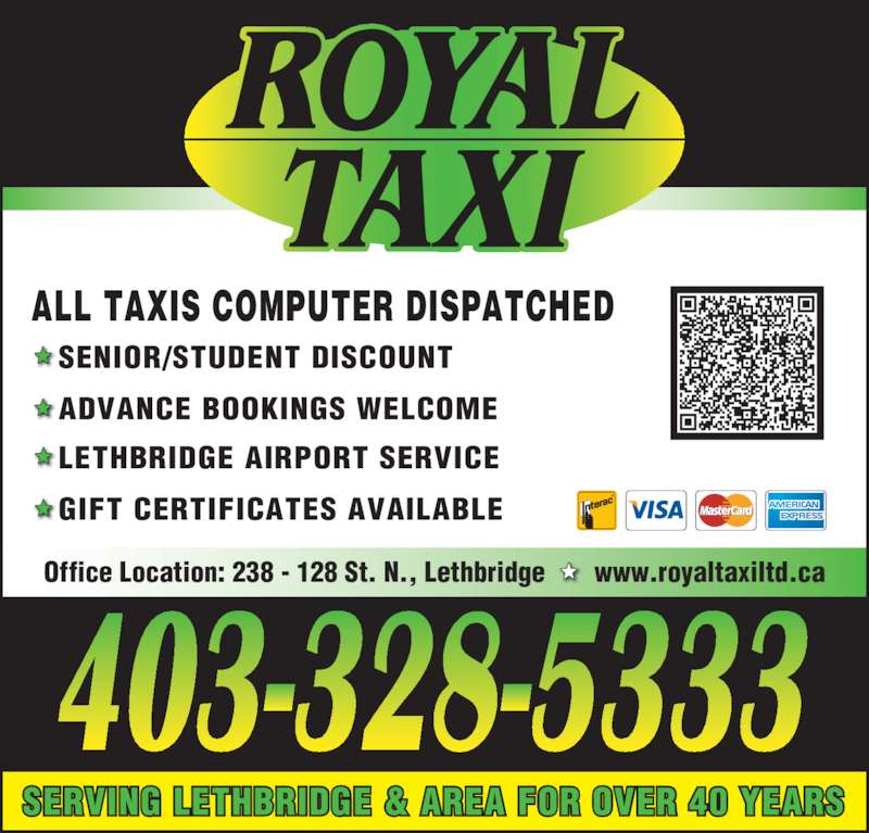 Royal Taxi (403-328-5333) - Display Ad - ALL TAXIS COMPUTER DISPATCHED SENIOR/STUDENT DISCOUNT ADVANCE BOOKINGS WELCOME LETHBRIDGE AIRPORT SERVICE GIFT CERTIFICATES AVAILABLE SERVING LETHBRIDGE & AREA FOR OVER 40 YEARS Office Location: 238 - 128 St. N., Lethbridge       www.royaltaxiltd.ca