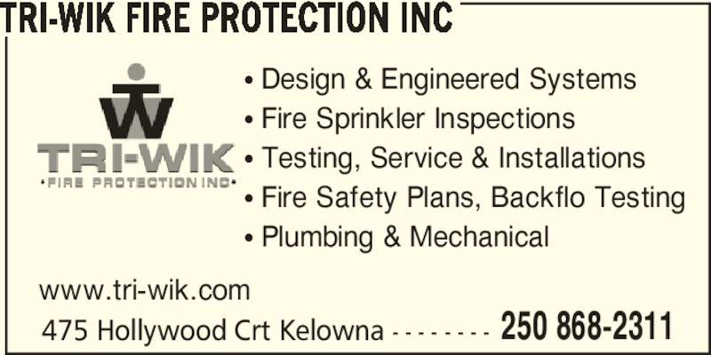 Tri-Wik Fire Protection Inc (250-868-2311) - Display Ad - TRI-WIK FIRE PROTECTION INC 475 Hollywood Crt Kelowna - - - - - - - - π Design & Engineered Systems π Fire Sprinkler Inspections π Testing, Service & Installations π Fire Safety Plans, Backflo Testing π Plumbing & Mechanical www.tri-wik.com 250 868-2311