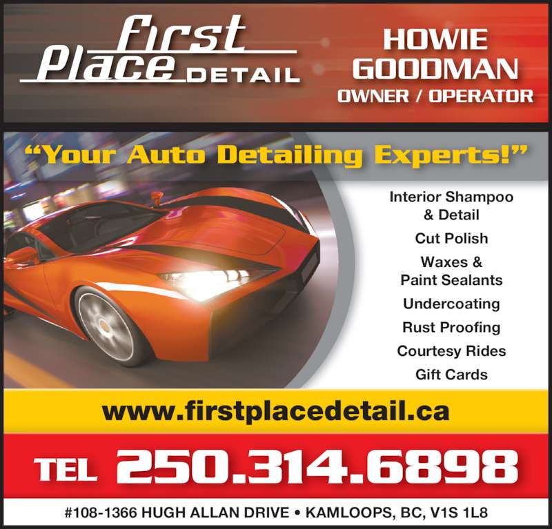 """First Place Detail (250-314-6898) - Display Ad - Interior Shampoo & Detail Cut Polish Waxes & Paint Sealants Undercoating Rust Proofing Courtesy Rides Gift Cards www.firstplacedetail.ca TEL 250.314.6898 #108-1366 HUGH ALLAN DRIVE • KAMLOOPS, BC, V1S 1L8 HOWIE GOODMAN """"Your Auto Detailing Experts!"""" OWNER / OPERATOR"""