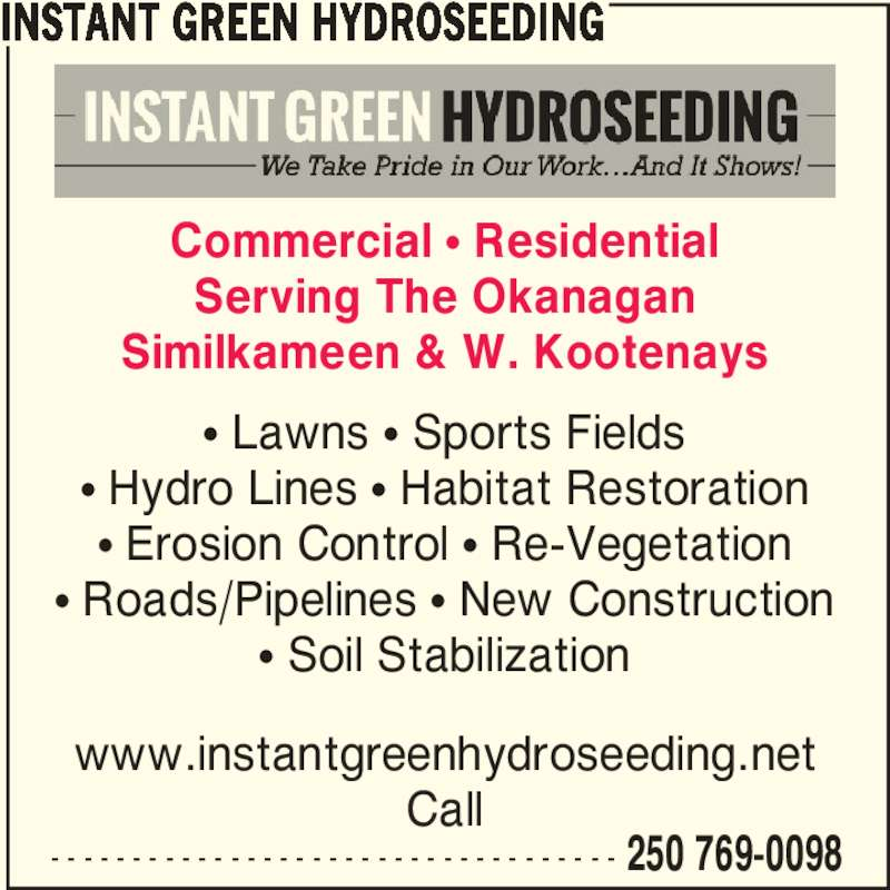 Instant Green Hydroseeding (250-769-0098) - Display Ad - - - - - - - - - - - - - - - - - - - - - - - - - - - - - - - - - - - - 250 769-0098 Commercial π Residential Serving The Okanagan Similkameen & W. Kootenays π Lawns π Sports Fields π Hydro Lines π Habitat Restoration π Erosion Control π Re-Vegetation π Roads/Pipelines π New Construction π Soil Stabilization www.instantgreenhydroseeding.net Call INSTANT GREEN HYDROSEEDING