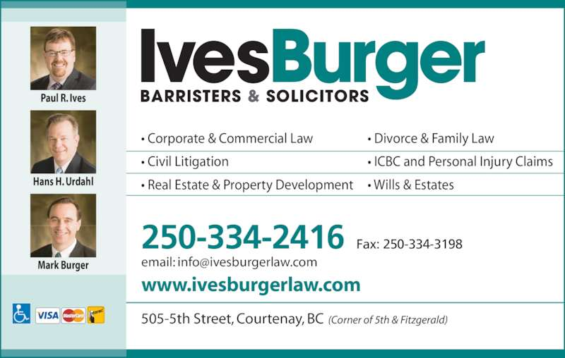 Ives Burger Barristers & Solicitors (250-334-2416) - Display Ad - • Corporate & Commercial Law • Civil Litigation • Real Estate & Property Development • Divorce & Family Law • ICBC and Personal Injury Claims • Wills & Estates www.ivesburgerlaw.com 250-334-2416 Fax: 250-334-3198 505-5th Street, Courtenay, BC (Corner of 5th & Fitzgerald) Paul R. Ives Hans H. Urdahl Mark Burger