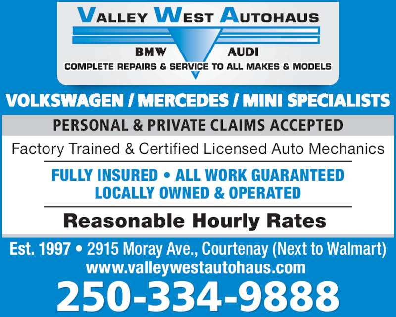 Valley West Autohaus (2503349888) - Display Ad - PERSONAL & PRIVATE CLAIMS ACCEPTED 250-334-9888 VOLKSWAGEN / MERCEDES / MINI SPECIALISTS Est. 1997 • 2915 Moray Ave., Courtenay (Next to Walmart) www.valleywestautohaus.com  Reasonable Hourly Rates  Factory Trained & Certified Licensed Auto Mechanics FULLY INSURED • ALL WORK GUARANTEED LOCALLY OWNED & OPERATED