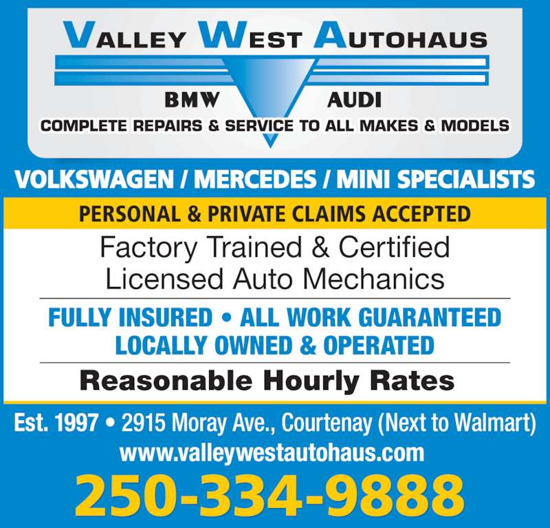 Valley West Autohaus (250-334-9888) - Display Ad - VOLKSWAGEN / MERCEDES / MINI SPECIALISTS 250-334-9888 PERSONAL & PRIVATE CLAIMS ACCEPTED Est. 1997 • 2915 Moray Ave., Courtenay (Next to Walmart) www.valleywestautohaus.com  Reasonable Hourly Rates  Factory Trained & Certified Licensed Auto Mechanics FULLY INSURED • ALL WORK GUARANTEED LOCALLY OWNED & OPERATED