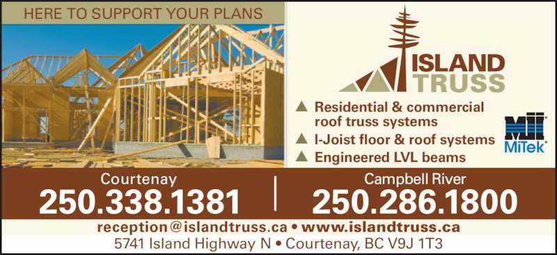 Island Truss (1983) Ltd (250-338-1381) - Display Ad - I-Joist floor & roof systems roof truss systems Residential & commercial  Engineered LVL beams HERE TO SUPPORT YOUR PLANS Courtenay 250.338.1381 Campbell River 250.286.1800 5741 Island Highway N • Courtenay, BC V9J 1T3