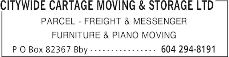 Citywide Cartage Moving & Storage Ltd (604-294-8191) - Display Ad - CITYWIDE CARTAGE MOVING & STORAGE LTD 604 294-8191P O Box 82367 Bby - - - - - - - - - - - - - - - - PARCEL - FREIGHT & MESSENGER FURNITURE & PIANO MOVING