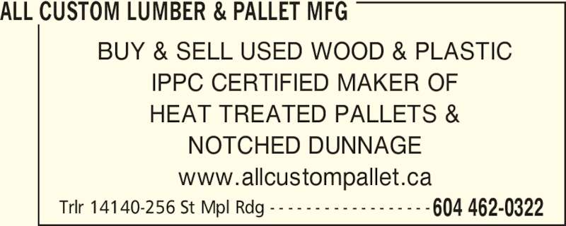 All Custom Lumber & Pallet Manufacturing (604-462-0322) - Display Ad - ALL CUSTOM LUMBER & PALLET MFG Trlr 14140-256 St Mpl Rdg - - - - - - - - - - - - - - - - - - 604 462-0322 BUY & SELL USED WOOD & PLASTIC IPPC CERTIFIED MAKER OF HEAT TREATED PALLETS & NOTCHED DUNNAGE www.allcustompallet.ca