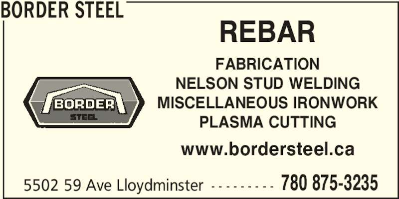 Border Steel (780-875-3236) - Display Ad - 5502 59 Ave Lloydminster - - - - - - - - - 780 875-3235 BORDER STEEL REBAR FABRICATION NELSON STUD WELDING MISCELLANEOUS IRONWORK PLASMA CUTTING www.bordersteel.ca