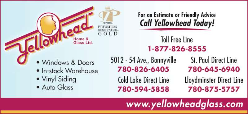 Yellowhead Home & Glass Ltd (7808266405) - Display Ad - • Windows & Doors • In-stock Warehouse • Vinyl Siding • Auto Glass  www.yellowheadglass.com For an Estimate or Friendly Advice Call Yellowhead Today! 5012 - 54 Ave., Bonnyville 780-826-6405 Cold Lake Direct Line 780-594-5858 St. Paul Direct Line 780-645-6940 Lloydminster Direct Line 780-875-5757 Toll Free Line 1-877-826-8555