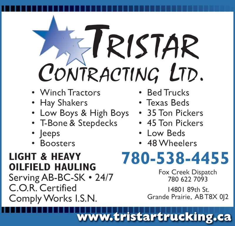 Tristar Contracting Ltd (7805384455) - Display Ad - LIGHT & HEAVY OILFIELD HAULING Serving AB-BC-SK • 24/7 C.O.R. Certified Comply Works I.S.N. 14801 89th St. Grande Prairie,  AB T8X 0J2 • Winch Tractors • Hay Shakers • Low Boys & High Boys • T-Bone & Stepdecks • Jeeps • Boosters • Bed Trucks •  Texas Beds • 35 Ton Pickers • 45 Ton Pickers • Low Beds •  48 Wheelers www.tristartrucking.ca Fox Creek Dispatch 780 622 7093 780-538-4455