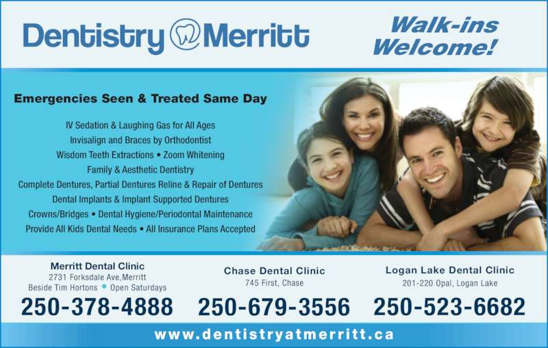 Merritt Dental Clinic (2503784888) - Display Ad - www.den t i s t r y a tme r r i t t . c a Walk-ins Welcome! Logan Lake Dental Clinic 201-220 Opal, Logan Lake 250-523-6682 Chase Dental Clinic 745 First, Chase 250-679-3556 Merritt Dental Clinic 2731 Forksdale Ave,Merritt Beside Tim Hortons • Open Saturdays 250-378-4888 Emergencies Seen & Treated Same Day IV Sedation & Laughing Gas for All Ages Invisalign and Braces by Orthodontist Wisdom Teeth Extractions • Zoom Whitening Family & Aesthetic Dentistry Complete Dentures, Partial Dentures Reline & Repair of Dentures Dental Implants & Implant Supported Dentures Crowns/Bridges • Dental Hygiene/Periodontal Maintenance Provide All Kids Dental Needs • All Insurance Plans Accepted