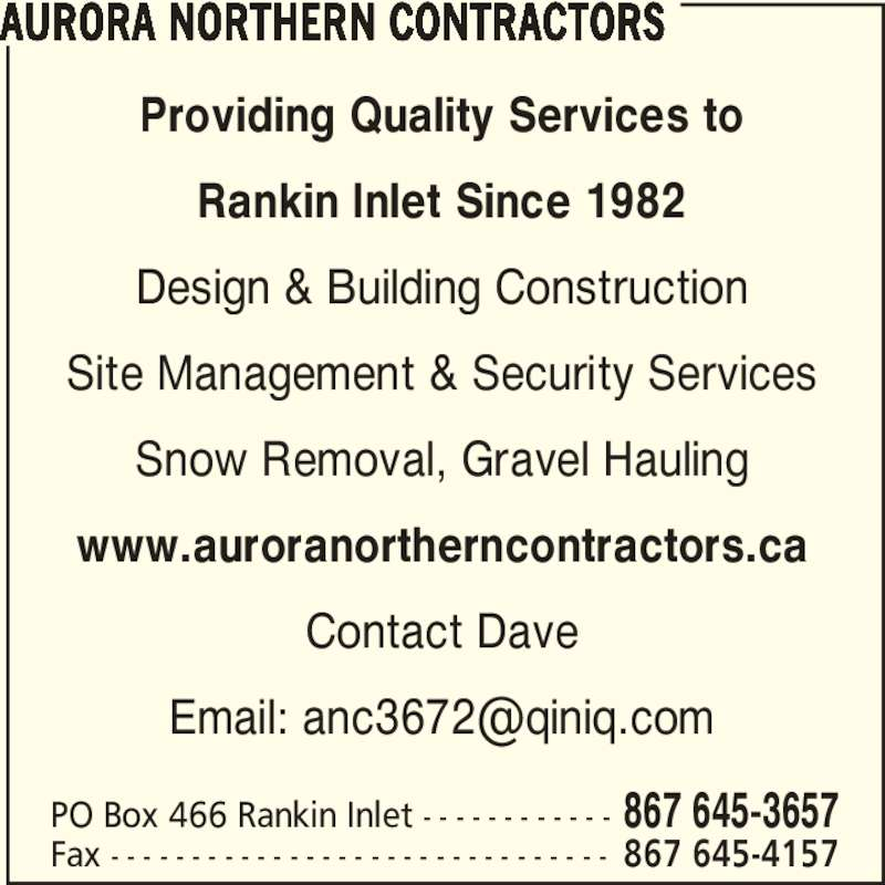 Aurora Northern Contractors (867-645-3657) - Display Ad - AURORA NORTHERN CONTRACTORS PO Box 466 Rankin Inlet - - - - - - - - - - - - 867 645-3657 Providing Quality Services to Rankin Inlet Since 1982 Design & Building Construction Site Management & Security Services Snow Removal, Gravel Hauling www.auroranortherncontractors.ca Contact Dave Fax - - - - - - - - - - - - - - - - - - - - - - - - - - - - - - - 867 645-4157