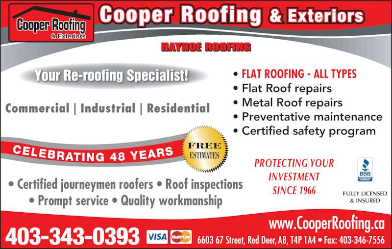 Cooper Roofing (403-343-0393) - Display Ad - 403-343-0393 6603 67 Street, Red Deer, AB, T4P 1A4 • Fax: 403-346-7556 www.CooperRoofing.ca • Certified journeymen roofers • Roof inspections • Prompt service • Quality workmanship PROTECTING YOUR INVESTMENT SINCE 1966 • FLAT ROOFING - ALL TYPES • Flat Roof repairs • Metal Roof repairs • Preventative maintenance • Certified safety program  Commercial   Industrial   Residential FULLY LICENSED & INSURED Your Re-roofing Specialist! Cooper Roofing & Exteriors & Exteriors CELEBRATING 48 YEARS