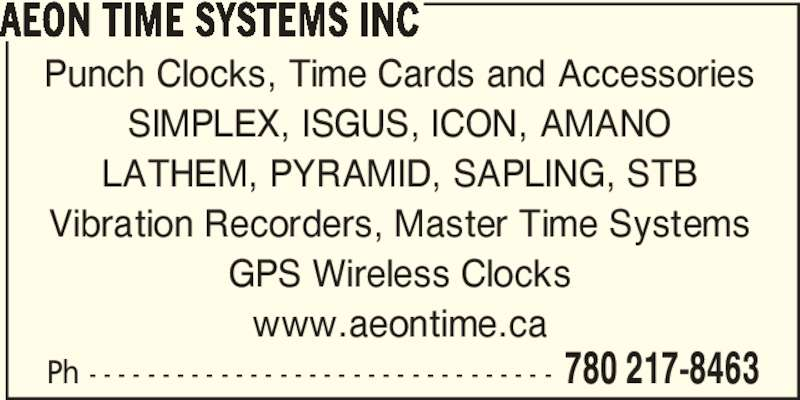 Aeon Time Systems Inc (780-217-8463) - Display Ad - Ph - - - - - - - - - - - - - - - - - - - - - - - - - - - - - - - - 780 217-8463 AEON TIME SYSTEMS INC Punch Clocks, Time Cards and Accessories SIMPLEX, ISGUS, ICON, AMANO LATHEM, PYRAMID, SAPLING, STB Vibration Recorders, Master Time Systems GPS Wireless Clocks www.aeontime.ca