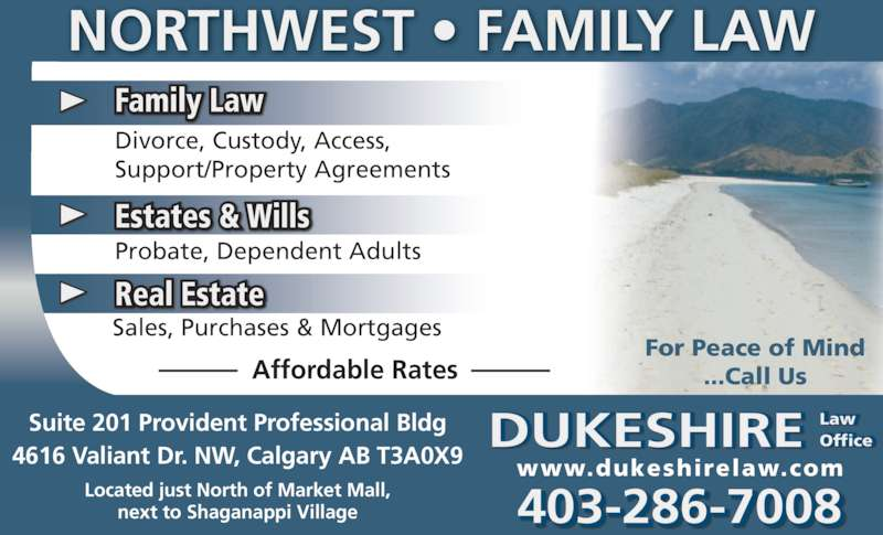 Dukeshire Law Office (4032867008) - Display Ad - Family Law Sales, Purchases & Mortgages Real Estate Affordable Rates For Peace of Mind ...Call Us 403-286-7008 Suite 201 Provident Professional Bldg 4616 Valiant Dr. NW, Calgary AB T3A0X9 Located just North of Market Mall, next to Shaganappi Village DUKESHIRE Law Office ffic www.dukeshirelaw.com NORTHWEST • FAMILY LAW Probate, Dependent Adults Estates & Wills Divorce, Custody, Access, Support/Property Agreements