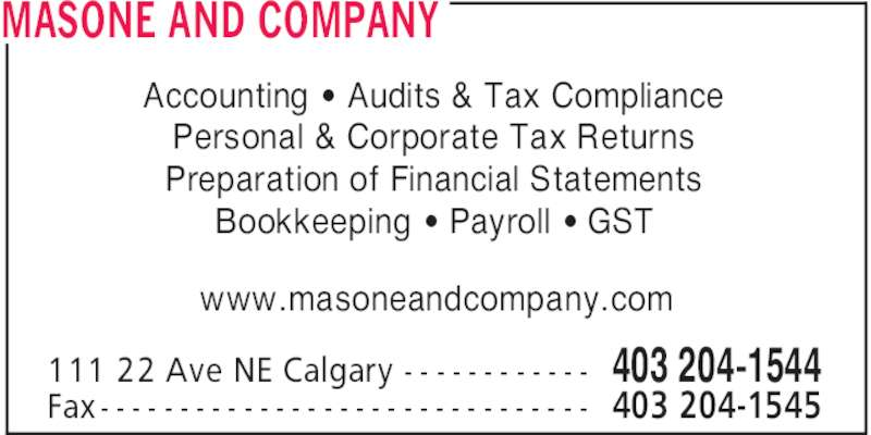 Masone & Company, CGA (403-204-1544) - Display Ad - MASONE AND COMPANY 403 204-1544111 22 Ave NE Calgary - - - - - - - - - - - - 403 204-1545Fax - - - - - - - - - - - - - - - - - - - - - - - - - - - - - - - Accounting ' Audits & Tax Compliance Personal & Corporate Tax Returns Preparation of Financial Statements Bookkeeping ' Payroll ' GST www.masoneandcompany.com