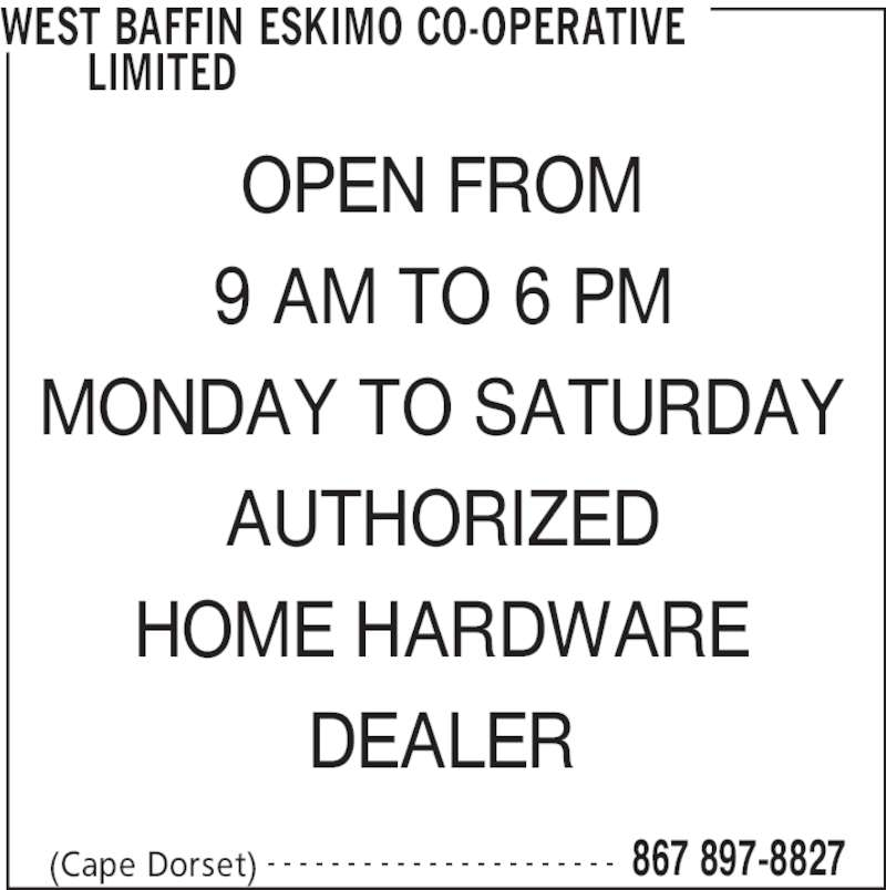 West Baffin Eskimo Co-Operative Limited (867-897-8827) - Display Ad - WEST BAFFIN ESKIMO CO-OPERATIVE  LIMITED  (Cape Dorset) 867 897-8827- - - - - - - - - - - - - - - - - - - - - - OPEN FROM 9 AM TO 6 PM MONDAY TO SATURDAY AUTHORIZED HOME HARDWARE DEALER